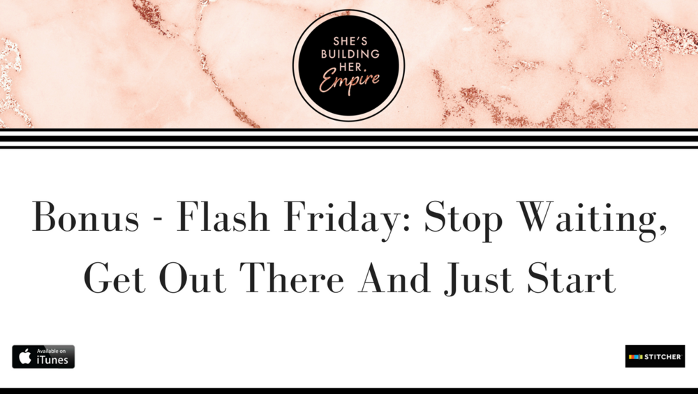 Bonus - Flash Friday_ Stop Waiting, Get Out There And Just Start (1).png
