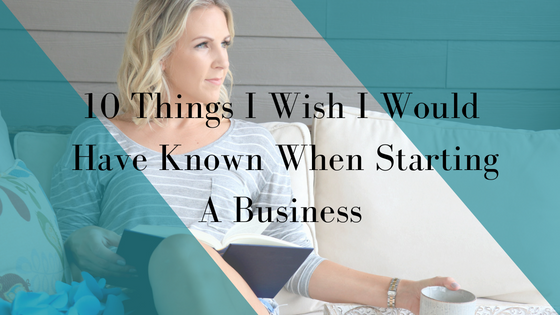 10 Things I Wish I Would Have Known When Starting A Business.png