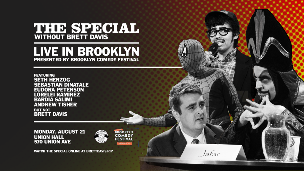The Special Without Brett Davis will be a part of this year's Brooklyn Comedy Festival! The wildest show on public access steps out of the TV screen (or more realistically, YouTube, we don't know anybody that actually watches on TV) and onto the Union Hall stage for a showcase of some of our favorite performers! Featuring: SETH HERZOG SEBASTIAN DINATALE EUDORA PETERSON LORELEI RAMIREZ BARDIA SALIMI ANDREW TISHER STEVE WHALEN But not... BRETT DAVIS Event detail: http://www.unionhallny.com/event/1547260-special-without-brett-davis-brooklyn Purchase https://www.ticketfly.com/purchase/event/1547260