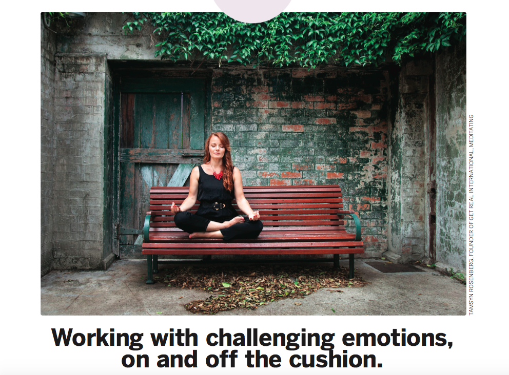 "Published in the March/April 2018 edition of LivingNow AU   Are you a long-time meditator who still struggles with runaway emotions? Have you never meditated and are curious how to work better with powerful feelings? Here are some powerful and healthy ways to feel and process emotions effectively.      To feel emotions is to be human. Emotions need to be felt. In fact, in most cases, if we choose not to feel a certain emotion now, we can be sure that same emotion will be waiting for us later.  Typically, if we choose to repress emotions, either it makes us physically ill, or when other experiences trigger a similar emotion, it resonates with the repressed emotion. (Usually both of these are happening simultaneously, more or less.) This resonance makes it impossible to respond to the present stimulus appropriately, and we either fall into a reactive pattern or, at best, overreact with emotions.   TWO PATHS TO EMOTIONAL AWARENESS  How do we pursue the preferred course of action? How do we choose to feel this emotion in presence? There are two ways: The first is to bring the emotion  to the cushion and work on it during a formal meditation session. The second is to bring presence to the body's sensations during an actual interaction in which a strong emotion is triggered.   ON THE CUSHION   In a formal meditation session, it is done in the following way:  Do the meditation practice, starting from the beginning. Feel the breath from the nose to the abdomen. Allow your thoughts to settle. Then go through the practice of scanning the body. Feel the body from the top of the head to the bottoms of the feet, allowing the body to rest. Rest right there in the experience of the breath and the body. The body scanning is very important here, as an emotion is nothing more than the body responding to a thought. We often forget this as the body's response to our thoughts occurs so fast. We feel as though the thoughts and emotions arise together. As our capacity for feeling the body grows, we learn to separate our thoughts from the body's response to our thoughts. For now, just rest in the experience of the breath and the body. Allow your mind to grow quiet and thoughts to settle. Feel the breath and body as deeply as possible. You may wish to put feeling-attention on the top of your head and the bottoms of your feet at the same time, thus grounding awareness in the body and using the breath as an anchor. Now, while feeling the breath and body in this way, allow the emotion to arise within your awareness. You may use a visualisation for this if you wish. Remember an incident which made you angry within the last month and visualise the incident happening again. Allow the anger to arise within your body. Do not try to talk your way through it. If thoughts arise about the emotion, you are separating from the feeling. You are thinking about the emotion rather than experiencing it. If this happens, use the word 'thinking' to clear your awareness of the thoughts, and allow your awareness to be clear, vast, and open. Feel the breath evenly from the nose to the abdomen, the sensations of the body from the top of the head to the bottoms of the feet, and the emotion at the same time. If you find your awareness moves into anger,and you lose the feeling of the breath and the body, you have gone too far to one side. Return to the breath and start again. If you find your awareness moves into the comfort of the breath and the body, and the anger fades away, return to the breath and start again. You may ask questions to direct your awareness, such as, ""What does this anger feel like in my body?"" or ""What happens in my body when I feel anger?"" You will know that you have felt the emotion completely and it has been discharged if you can visualise the incident which had been charged with anger and now it holds no charge. You visualise the incident, and you remain calm, still, and silent.   THE BENEFITS OF PRACTICE   When we practise in such a way, we can learn what emotions feel like in the body. In doing this, we can become comfortable with our anger, loneliness, jealousy, or any other challenging emotion. Our emotions no longer threaten us, and so we no longer need to numb out from them, repress them or express them inappropriately. We are free to respond more fully to the present moment. Expression of emotions may indeed be an appropriate response to the present situation, but you will be acting in present-moment action, rather than action that is fuelled and charged by emotions which were encountered in the past but you did not have the capacity to feel fully.  When doing this type of meditation, while meditating on an experience in which I have felt lonely – for example, often when feeling the loneliness in my body, other memories have floated up that carry that same feeling.These were memories which had long been forgotten, but the emotional charge was still stored in the body. This is a common occurrence. I recommend picking an emotion that might be particularly challenging for you in life. Spend a month just on that one emotion, and see what happens. After a month, pick another emotion.   OFF THE CUSHION   How do we practise feeling emotions during an interaction? Your boss yells at you at work for no apparent reason, your spouse forgot your anniversary, or your co-worker forgot to put your name in for the long weekend as he said he would. Anger, frustration, and loneliness are just three examples of the very powerful emotions we tend to encounter as our life unfolds. These and other emotions become easier to process in the present moment by doing the meditation practice described above. Your boss yells at you, and you feel the anger in your body. Before doing anything else, feel your breath. Take just a few conscious breaths. Then allow your awareness to expand to include your whole body, from the top of the head to the bottom of the feet. Include the physical sensations of the anger. Oftentimes, memories of being yelled at for no reason will arise at this point. The habit of reaction is strong. Just feel the anger and the body and breath as one experience. Rest there. Remind yourself that you are human, and anger is a human emotion. Many people fight against emotions, thinking that it is wrong to feel a certain way. This typically compounds the emotion further. It isn't wrong to feel anger. It is wrong to punch someone out because you are uncomfortable with how anger feels in your body. It is equally unhealthy to repress the anger. Just feel the anger in the body. Do not try to change the sensations in any way. Using the breath as an anchor, allow awareness to include the sensations of the anger, all the other body sensations, and the sensations of the breath. Eventually, the interaction which caused the emotional reaction will lose its charge and the anger will subside. You will feel a sense of peace at this point, and you will be able to visualise the incident later and remain in a calm, peaceful state.    The above article is based on Such Sweet Thunder - healing the wounds between self and other, self-published by Christopher Luard on Amazon Kindle. After witnessing the tragic events of September 11th in NYC, Christopher dedicated his life to the practice and teaching of peace."