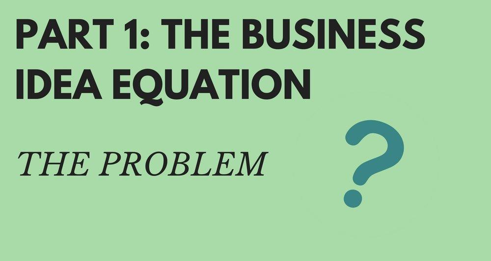 Part 1 the business idea equation the problem.jpg