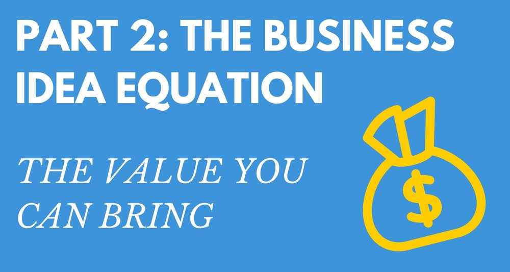 Part 2 the Value you can bring business idea equation square.jpg