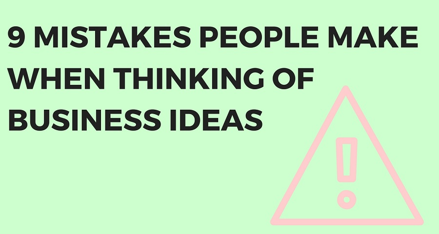 9 Mistakes People Make When Thinking of Business Ideas .jpg