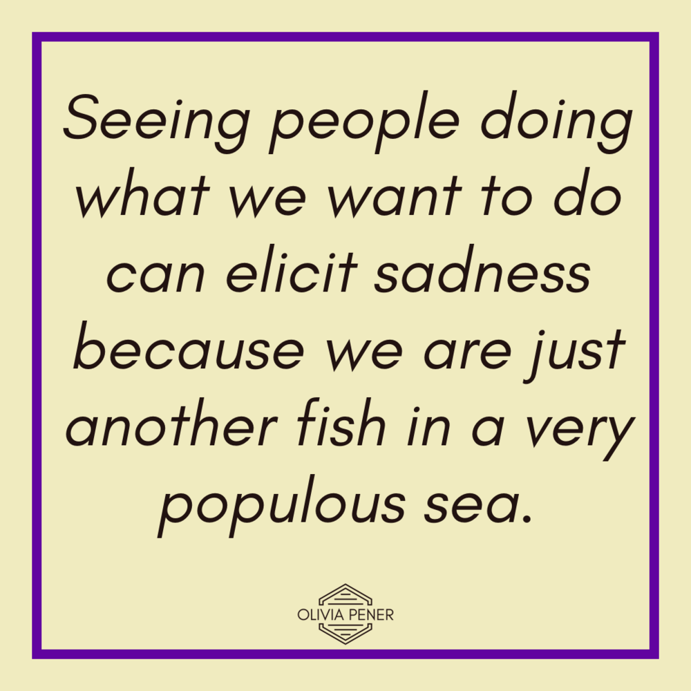 Seeing people doing what we want to do can elicit sadness because we are just another fish in a very populous sea.