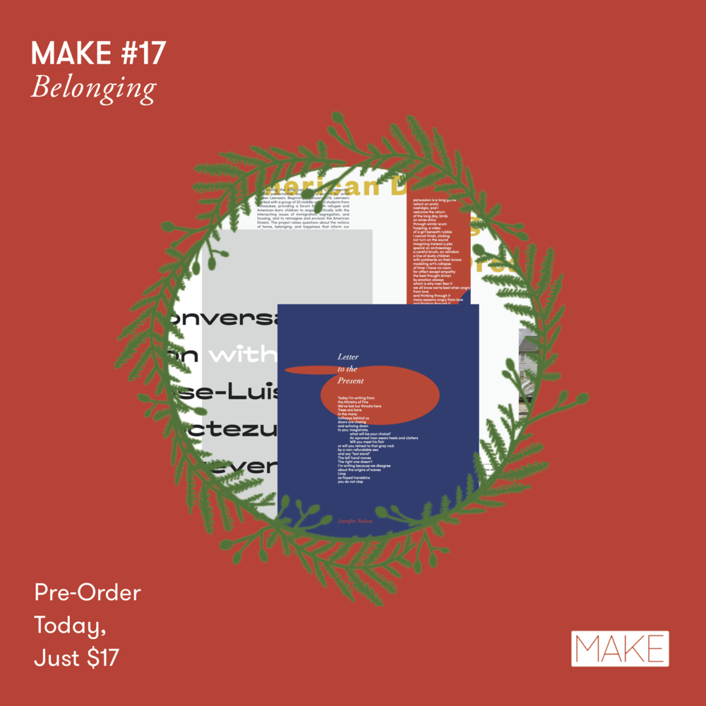 Pre-order MAKE #17  for only $17 (reg $20 w/shipping) - Our 17th issue, BELONGING, will feature a brand-spanking-new design and larger format along with these amazing contributors, David Kholamian, Rachel Slotnick, Ben Merriman, Andrea Rehani, Audie Shushan, Kellie Carle, Roberto Harrison, Jennifer Nelson, Tyrone Williams, Steven Alvarez, Kenyatta Rogers, Ashley Miranda, Ada Limón, Claudia Ulloa Donoso, Legna Rodríguez Iglesias, Paulia Flores, Margarita García Robayo, Jaime Luis Huenún, Álvaro Mutis, Irma Pineda, Verónica Zondek, Edgar Garcia, Paolo Javier & Alexander Tarampi, Kelly Caldwell, Adam Karr, Amelia Klein, John Murillo III, Killian Quigley, Edgar Cobián, Kirsten Leenaars, and MORE....  Take a peek here! Delivery, January 2018