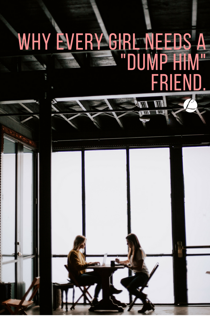 Why Every Girl Needs a 'Dump Him' Friend.png