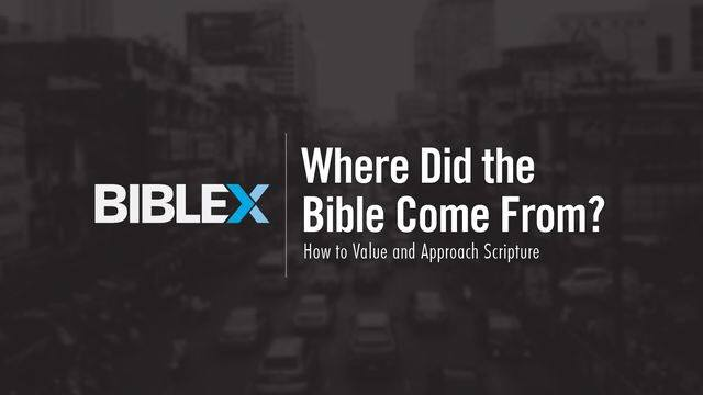 Bible X: Where Did the Bible Come From? How to Value and Approach Scripture