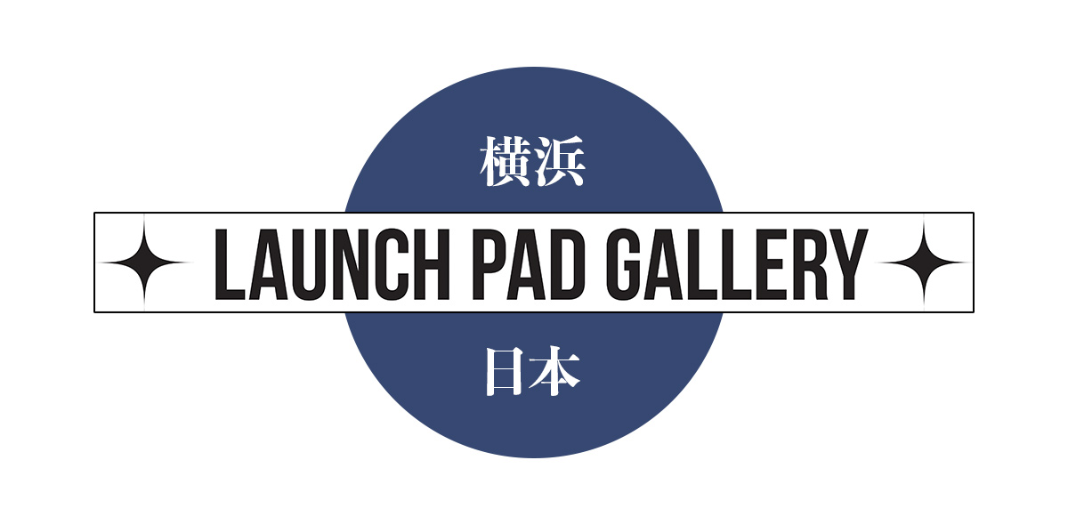 LAUNCH PAD GALLERY - YOKOHAMA, JAPAN