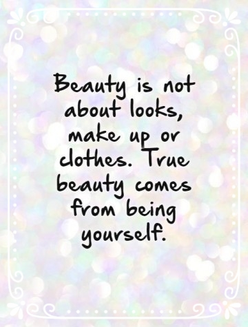 1323-beauty-is-not-about-looks-make-up-or-clothes-true-beauty-comes-from-being-yourself-quote-1.jpg