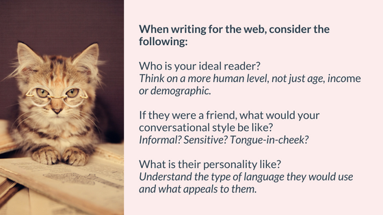 When writing for the web, consider the following:  Who is your ideal reader? (Think on a more human level, not just age, income, demographic).  If they were a friend, what would your conversational style be like? (Forward? Reserved? Tongue-in-cheek?)  What is their personality like? (Understand the type of language they would use and what appeals to them).