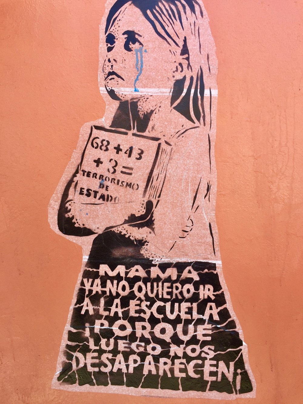 "The little girl in this poster from Oaxaca city is saying, ""Mama, I don't want to go to school anymore because they'll disappear us."" It, too, refers to the 43 teachers abducted and murdered by Mexican police in 2014."
