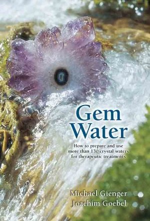Gem Water: How to Prepare and Use More Than 130 Crystal Waters for Therapeutic Treatments  by Michael Gienger, Joachim Goebel