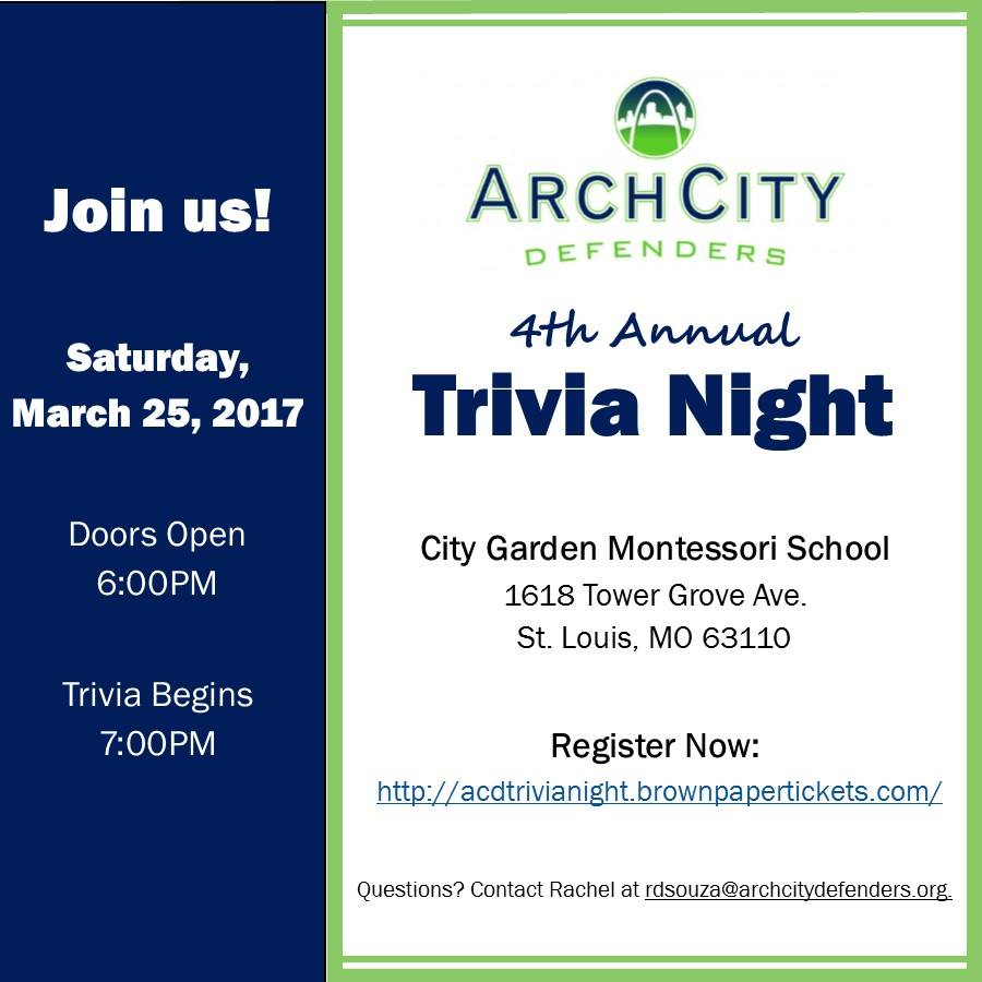 Please join us for our 4th Annual Trivia Night!  Bring your family and friends out to support the work of ArchCity Defenders. There will be plenty of opportunities to give throughout the evening. We will also be collecting donations of personal & toiletry items on behalf of our clients and their families. The table who brings the most items will receive a special prize! Complimentary Beer and Table Snacks will be provided. Tables & Tickets will go on sale Wednesday, February 1. Event & Round Sponsorships are now available. Contact rdsouza@archcitydefenders.org for more details. About ArchCity Defenders ArchCity Defenders is a 501(c)3 non-profit civil rights law firm providing holistic legal advocacy and combating the criminalization of poverty and state violence against poor people and people of color. ArchCity Defenders uses direct services, impact litigation, and policy and media advocacy as its primary tools to promote justice, protect civil and human rights, and bring about systemic change on behalf of the poor and communities of color directly impacted by the abuses of the legal system.