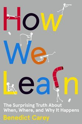 How We Learn: The Surprising Truth About When, Where, and Why It Happens  By: Benedict Carey
