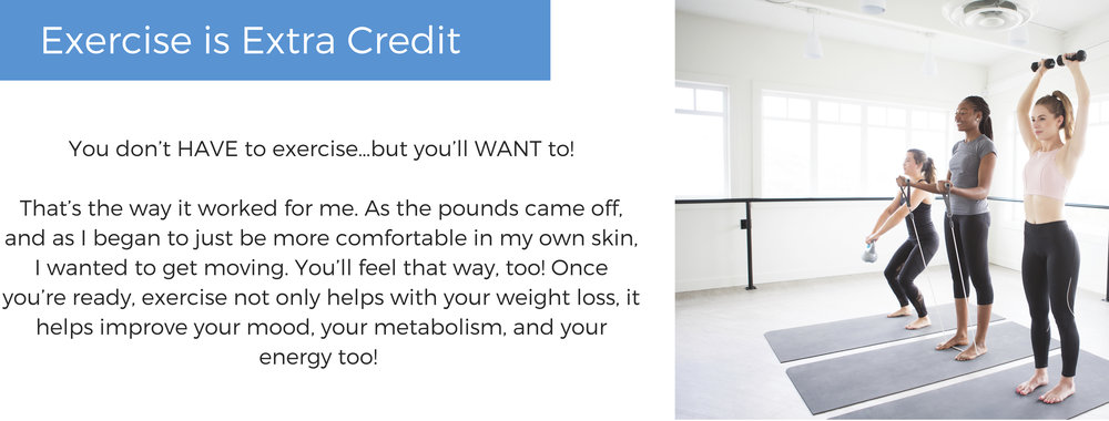 You don't HAVE to exercise…but you'll WANT to!That's the way it worked for me. As the pounds came off, and as I began to just be more comfortable in my own skin, I wanted to get moving. You'll feel that way, too! Onc.jpg