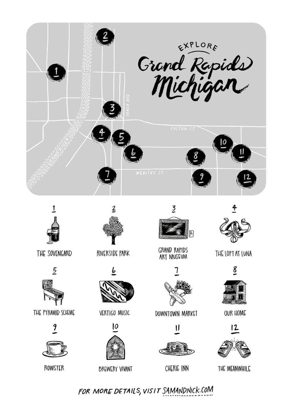 Map Key - Map created by our friend, Lucy Engelman.1. The Sovengard443 Bridge St. NWBiergarten and kitchen featuring hyper-local, Scandinavian-inspired cuisine.2. Riverside Park2001 Monroe Ave.NWA peaceful, tree-lined park along the Grand River.3. Grand Rapids Art Museum101 Monroe Center St NWCollections range from Renaissance to Modern Art.4. The Loft at Luna64 Ionia Ave. SW #100Our wedding venue!5. The Pyramid Scheme68 Commerce Ave. SWDrinks, pinball and live music.6. Vertigo Music129 Division Ave SOur local record shop.7. Downtown Market435 Ionia Ave SWA produce market, a bakery, restaurants and much more.8. Our Home9. Rowster632 Wealthy St SEThe best coffee in town.10. Brewery Vivant925 Cherry St SEIf you visit one microbrewery in
