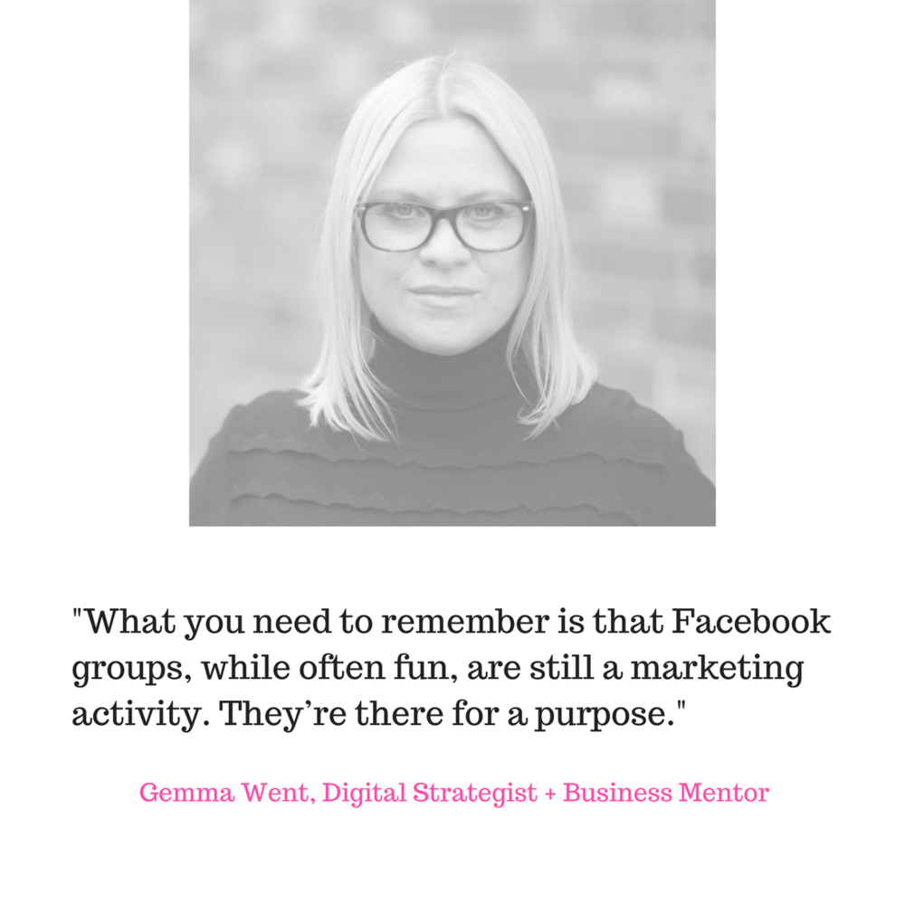 Gemma Went - What you need to remember is that Facebook groups, while often fun, are still a marketing activity. They're there for a purpose. And they take a lot of time to manage. Groups filled with thousands of members typically need at least one full time community manager too, to make sure everyone is behaving in line with the group rules.That means someone is being paid full time to be in a group. If the owner isn't making enough of a return on this investment, it's not viable from a business perspective. And that's what these people are doing – they're running a business.And you have to remember, people change. Businesses evolve. What someone was focusing on 5 years ago, when they set up that group, may not be their passion anymore. Does it make sense for them to invest thousands in a community focused on a topic that no longer lights them up?I think as long as the members of these communities are being taken care of, and given plenty of notice, and told WHY this is happening, it's a perfectly acceptable move.Am I joining the big Facebook group shut down? Nope.I love my Simply Smart Business Group. I love the people, and I love the conversation. Everyone is really polite, and abides by my rules. It still works for me and is a great addition to my business. But if it didn't fit any more, if it didn't give value, then I'd consider closing it too.(Listen to Gemma's podcast on this subject here).Gemma Went, gemmawent.co.uk