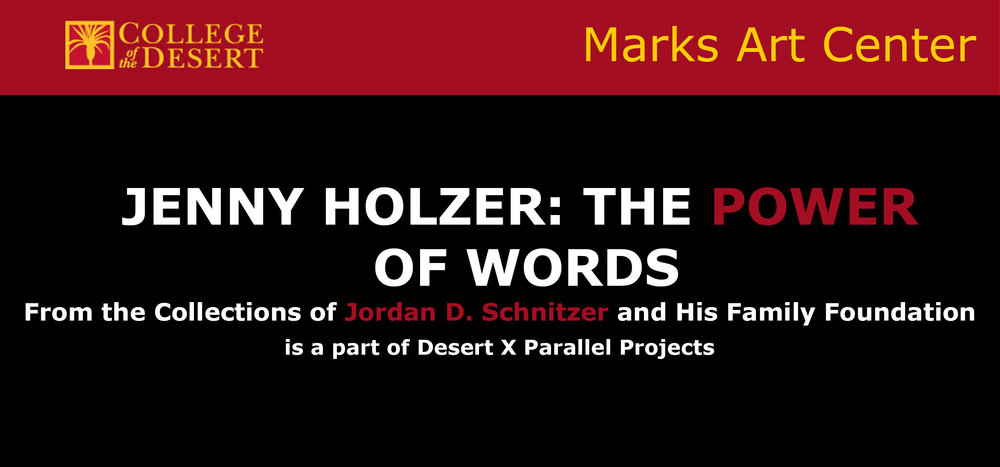 Walter N. Marks Center for the Arts - College of the Desert43-500 Monterey AvePalm Desert, CA 92260Jenny Holzer: The Power of WordsFrom the Collections of Jordan D. Schnitzer and the Jordan Schnitzer Family FoundationFebruary 11-April 4, 201911am-4pm M-ThOpening reception -February 20, 2019, 5-7 p.m.For over 40 years, Jenny Holzer has pursued a unique art practice in which she uses words and sayings in different media to explore social issues and urge positive social actions. Her mode of delivery can be wall plaques, stone benches with carved inscriptions, prints and posters, LED signs, or printed T-shirts. Of the 53 works in this exhibition, there are lithographic prints, signs, and a carved bench. Holzer delivers her stereotypical laments, astringent observations, social commentary, and slyly humorous aphorisms on subjects ranging from war to racism to private and corporate greed.The Schnitzer collections constitute the largest holdings of contemporary printmaking in the United States. The Foundation provides loan exhibitions to museums across the country.Note: There are three parking places next to the gallery. Please see the gallery's front desk for parking passes.