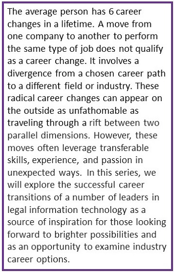 - 1.               The average person has 6 career changes in a lifetime. A move from one company to another to perform the same type of job does not qualify as a career change. It involves a divergence from a chosen career path to a different field or industry. These radical career changes can appear on the outside as unfathomable as traveling through a rift between two parallel dimensions. However, these moves often leverage transferable skills, experience, and passion in unexpected ways. In this series, we will explore the successful career transitions of a number of leaders in legal information technology as a source of inspiration for those looking forward to brighter opportunity and as an opportunity to examine industry career options.           What was the last job that you had before you entered legal information technology, and how did it prepare you?I was acting before I got into litigation support. I worked mainly in Houston and Dallas, doing industrial films and commercials. Between acting jobs, I did temporary office work through Olsten's (temporary agency). In July of 1982 they sent me to a company called Rust Consulting Group for an assignment that was supposed to last two weeks. I was there for sixteen years. Before that I had no legal experience and had never touched a computer. I learned everything at Rust.Candidly, I don't know that acting prepared me at all for lit support. I did a good deal of training early in my career and being able to present to an audience helped there.After five years of splitting my time between Rust and acting, I committed to legal technology full time because in November of '86, my wife, Patricia and I adopted our first child, Emily. At the time Pat was working in pharmaceutical sales.↓↓↓↓↓↓↓↓↓↓↓↓↓↓↓↓Continue below↓↓↓↓↓↓↓↓↓↓↓↓↓