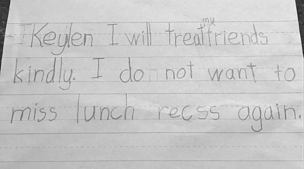KeYLEN AGE 6 : I will treat my friends kindly. i do not want to miss lunch recess again.