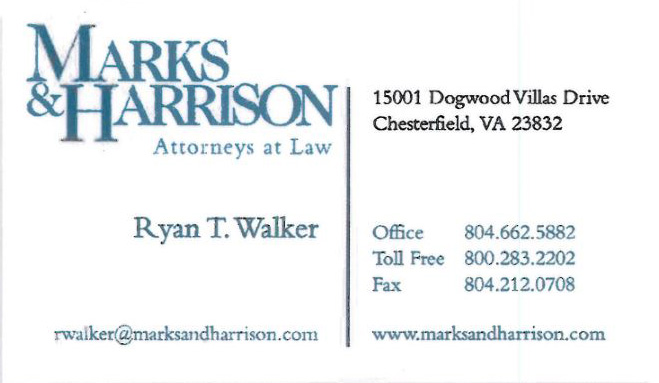 Marks & Harrison Attorneys at Law   Ryan T. Walker  15001 Dogwood Villas Drive Chesterfield, VA 23832 804-662-5882