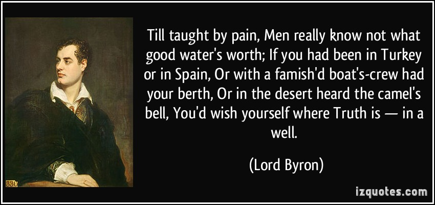 quote-till-taught-by-pain-men-really-know-not-what-good-water-s-worth-if-you-had-been-in-turkey-or-in-lord-byron-384087[1].jpg