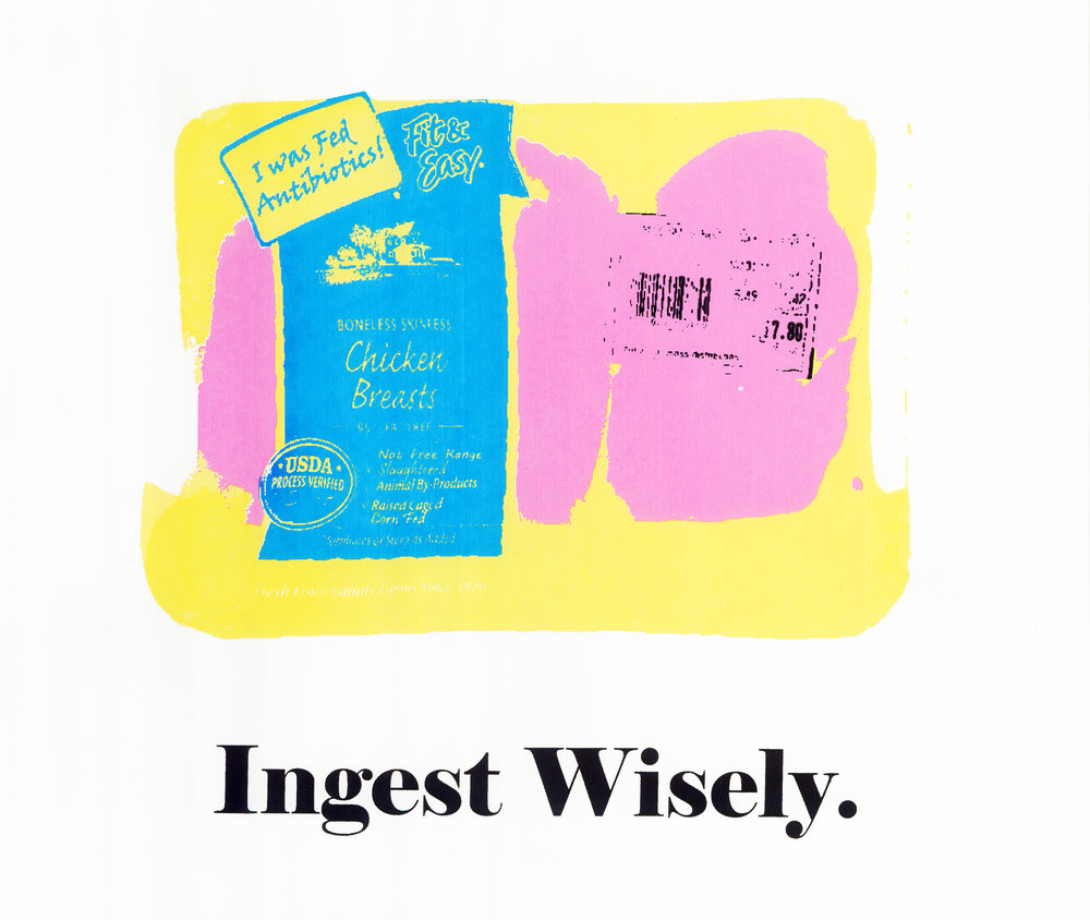 "Ingest Wisely    Ingest Wisely  is a commentary on food production- specifically meat processing. This screen print was designed to be a poster that can be distributed easily to spread awareness of the true nature of the meat processing industry. This print was created by scanning a package of meat and altering the label to reveal hidden truths, such as ""I was fed antibiotics""."
