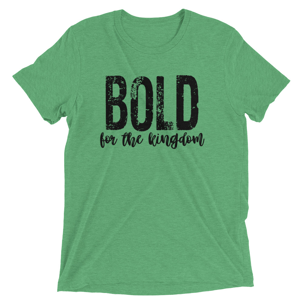 bold-for-the-kingdom-2_mockup_Front_Flat_Green-Triblend.jpg