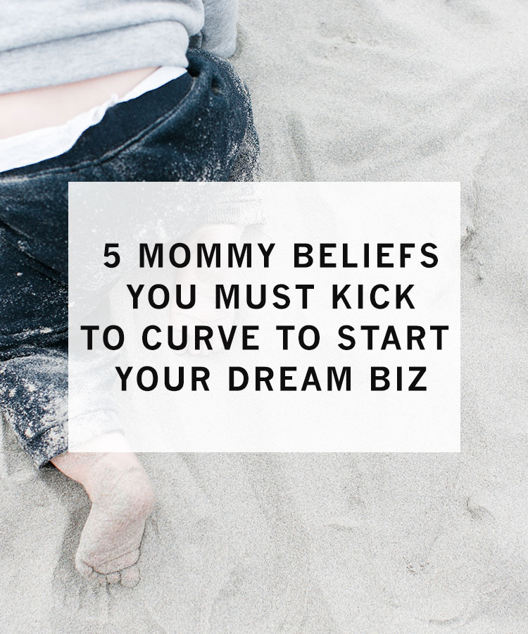 5_mommy_beliefs_you_must_kick_to_curve_to_start_your_dream_biz.jpg
