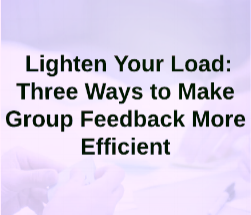 "Turner, H. and  Gomes, M . (2015).  ""Lighten Your Load (Part 2): Three Ways to Make Group Feedback More Efficient ,"" with Heather Turner. Inside Teaching MSU."