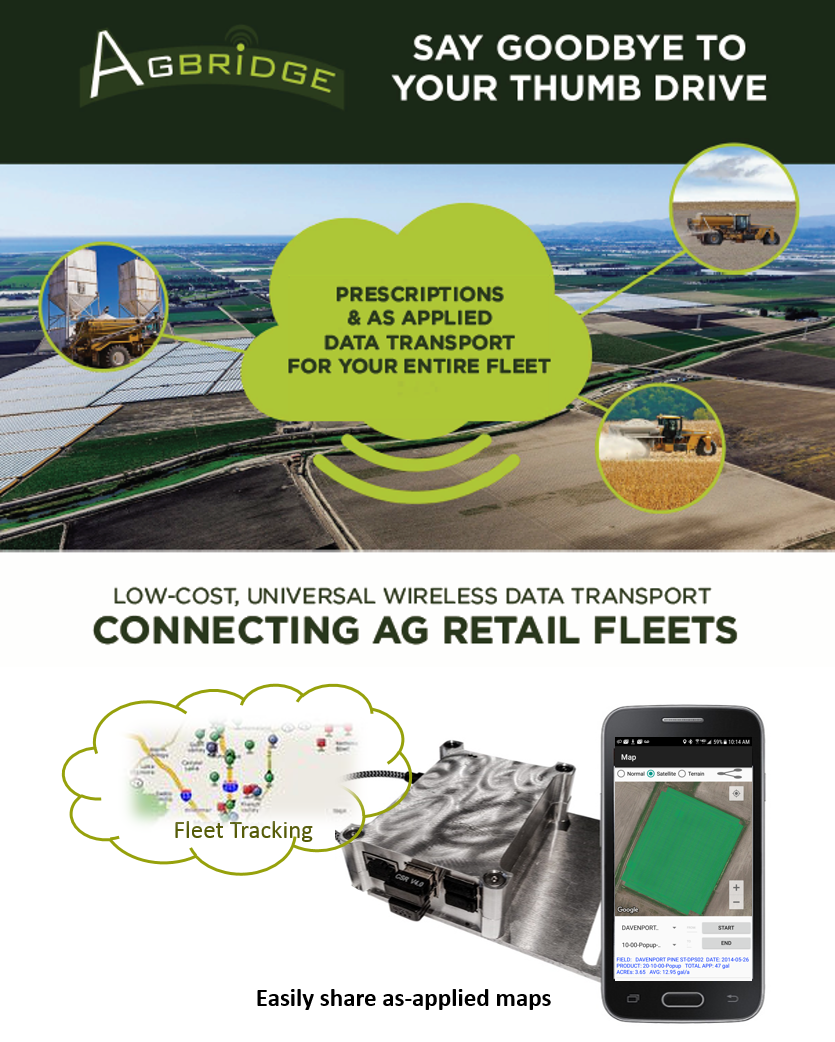 Ag Retail Fleet Solutions that work with any brand display - Multiple options for transporting data1 - Smart Device Mode2 - Smart Device Hotspot3 - WiFi Network4 - Mobile Hotspot - 8, 9, 10 & 12 month plans availableLOW subscripion fee for as low as $115 / machine enables all data transporting modesADD DATA PLAN to any machine for as low as $230 per yearMobile Hotspot Mode includes Fleet Tracking feature allowing fleets to be monitored through the AGBRIDGE™ Mobile AppEnhanced Fleet Tracking coming in May...will work with Smart Device Hotspots too!As-applied Map Viewer allows coverage maps to be viewed from any smart device. Easily share maps with customers, advisers, and office staff.Smart Device IS NOT REQUIRED when operating in WiFi Direct or Mobile Hotspot ModesEasily Move Mobile Hotspots from one cab to another. Avoid paying for data plans to sit idle.Data Plan offerings only available in U.S.CALL US TODAY TO LEARN MORE           803-450-2700