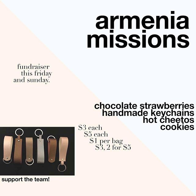 Good morning/afternoon/evening Upper Room. This week, the Armenia Missions team will be fundraising for our trip by selling cookies, hot cheetos, chocolate-covered strawberries, and faux leather keychains. More info about the sale will be down below. So please bring MUCHO MULA this Friday and Sunday! We'd greatly appreciate your support, and you will greatly appreciate a delicious treat from us to you!  Friday: Cookies: 1 bag for $3 and 2 bags for $5 Hot Cheetos: $1 per bag Keychains: $5 each  Sunday: Chocolate-covered strawberries: $3 each Keychains: $5 each