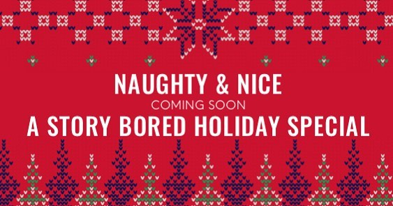 Naughty & Nice. A Story Bored Holiday Special. Coming soon.