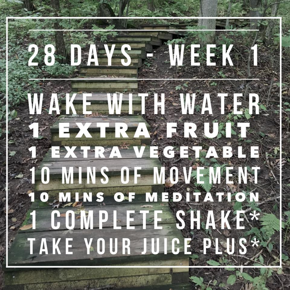Week One! After the assessment week, I generally ask people to drink water right after waking up. This is important because it starts your day out right! Many of us do not drink water throughout the night, so when we wake up we are thirsty, but are to tired to recognize it, or go directly to coffee to try and jump start the wake up process. Sllllow down.... drink an 8 oz cup of water, then continue your day as usual.  Then I want to you add an extra fruit and extra veggie every day for the first week. This means what every number you averaged in the assessment week, you add one more (hopefully you didn't try and impress me and fudge the numbers here).  10 minute of movement - If you usually exercise every day, this isn't top on the list as it is for others. But no matter what, get 10 minutes of movement every day. Even if you are walking around all day for work, do 10 more minutes of a wind down exercise (yoga is amazing).  10 minutes of meditation - I like to refer to this as ME time. You don't have to meditate, that doesn't work for everyone. But do something that you love that is for you. Maybe its knitting, or just laying on the ground breathing deep. You can also do yoga or walk for this one (but please don't 'double dip' and do just 10 minutes of yoga and call it movement and me). If you want to do yoga for you me and movement, do 20 minutes of it! Trust me, it will be worth it at the end of these 28 days!  I advise people to add Juice Plus into their daily life in order to get the full nutritional value out of this program. During our meeting(s) I will explain my reasoning for this).