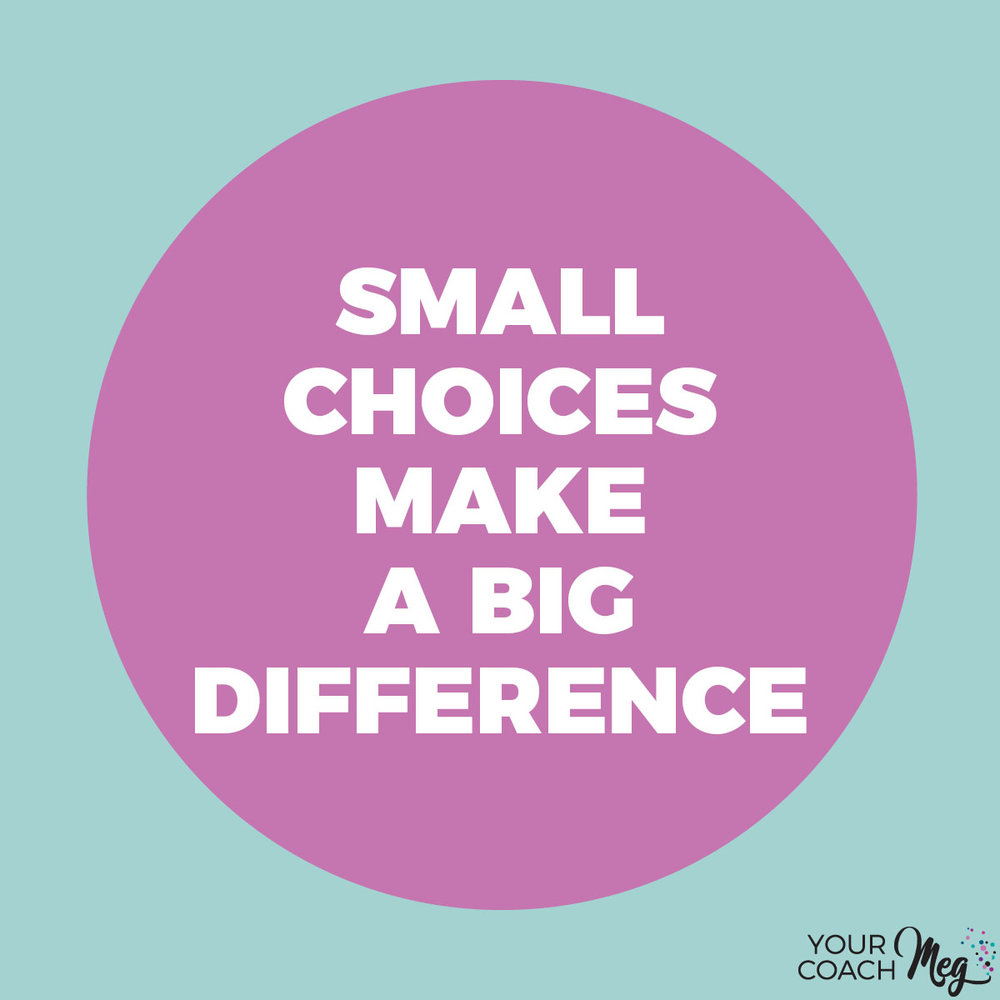 SMALL CHOICES MAKE A BIG DIFFERENCE