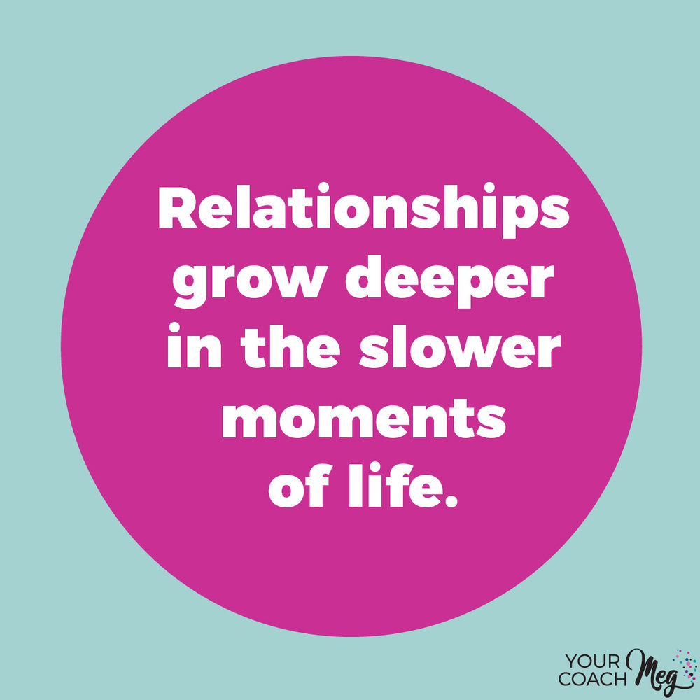 RELATIONSHIPS GROW DEEPER IN THE SLOWER MOMENTS OF LIFE