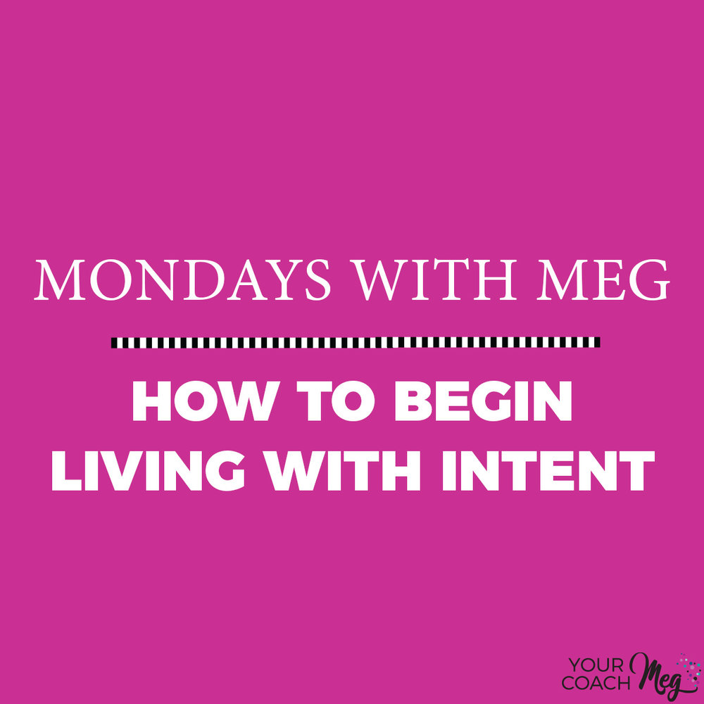 MONDAYS WITH MEG: LIVING WITH INTENT