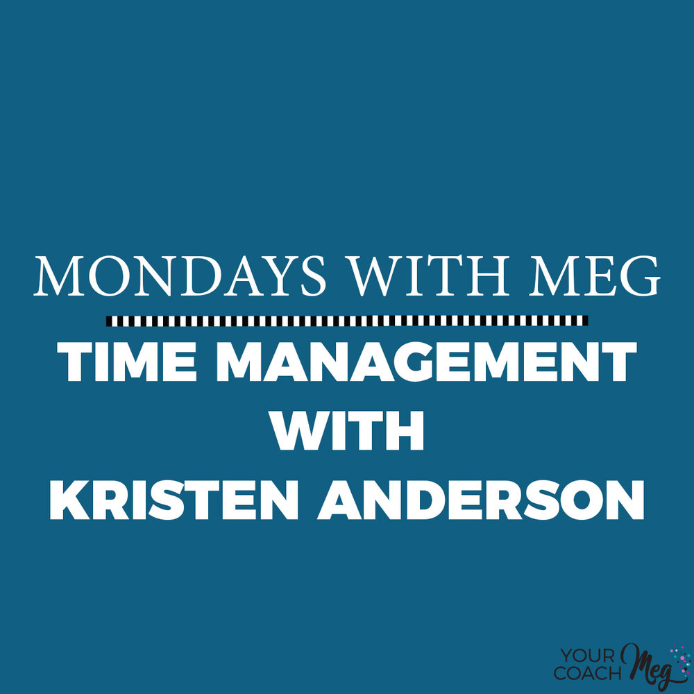 MONDAYS WITH MEG- KRISTEN ANDERSON: TIME MANAGEMENT.jpg