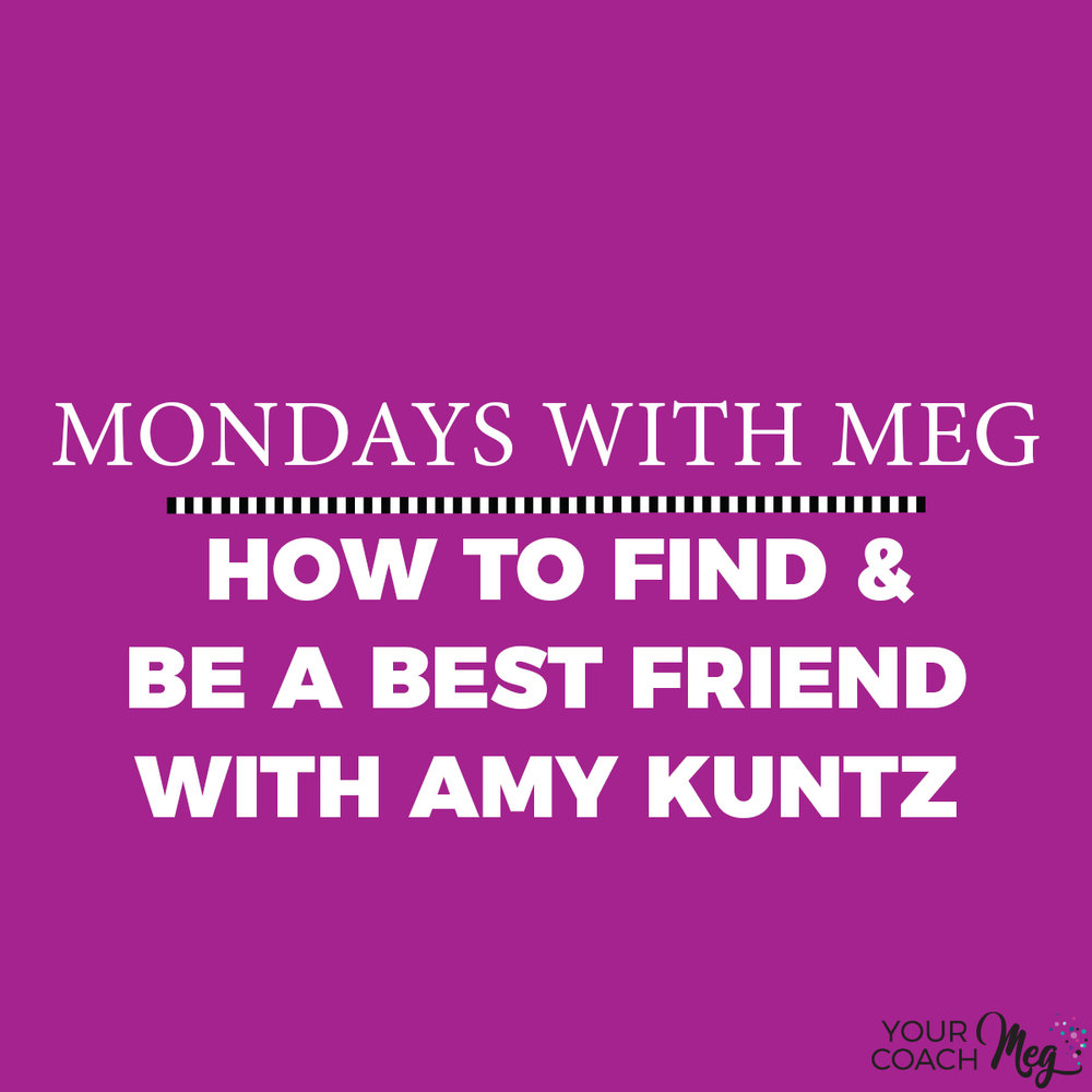 Mondays With Meg: AMY KUNTZ HW TO FIND AND BE A BEST FRIEND
