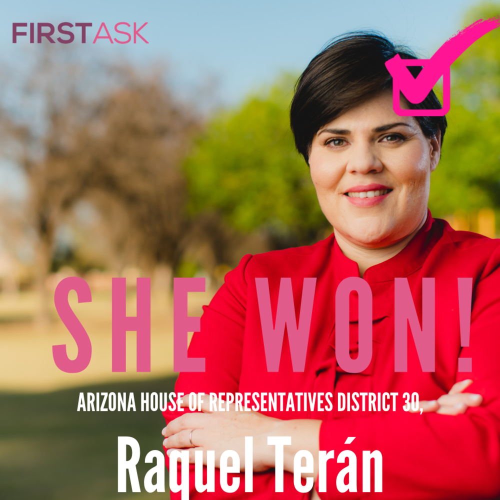 "Raquel Terán-  Arizona House of Representatives District 30, AZ   Educational and professional background:  Raquel serves as the Arizona Campaign Director for ISTANDWITHPP, a Planned Parenthood campaign fighting to protect the Affordable Healthcare Act and women's reproductive rights.  For the last twelve years Raquel has been a vocal and active community advocate for civil, labor, immigrant, women's rights, healthcare for all, and has mobilized Arizonans through civic engagement and community organizing. Her efforts were used to rally against the injustices faced at the hands of former Maricopa County Sheriff Joe Arpaio and SB1070 author, State Senate President Russell Pearce - resulting in Pearce's recall and Arpaio's reelection defeat.  She recently was the Regional Director for Mi Familia Vota's Education Fund an organization committed to increasing civic participation in the Latino community through grassroots mobilization and is considered the premier Latino civic engagement organization in the country. Raquel oversaw the operations in Arizona, Colorado, and Nevada.  Currently, Raquel serves on the Board of Chicanos Por La Causa (CPLC) , a nonprofit dedicated to improving the quality of life for Arizona's population through housing, education and workforce development. As the chair of the advocacy committee for the organization, Raquel saw through the development of the C(4) arm of CPLC. Raquel also serves on the Arizona Center for Empowerment board committed to itizenship, civic engagement, wage equality, protection of public education, immigrant rights advocacy and health care.  Raquel has been recognized with ""Activist of the Year"" by the Isaac Amaya Foundation, Arizona Hispanic Chamber Of Commerce's 40 under 40, New American Leaders Project Courage to Run Award,and was Las Adelitas Woman of the Year 2014. Prior to working for Planned Parenthood Arizona, the organization recognized her during their annual luncheon for her tireless work in civic and community engagement.   Top campaign issues:  Investments in Safe Neighborhood Public Schools Vibrant Economic Growth and Quality Jobs Quality Healthcare for All   Fun fact:  Raquel grew up on the US/Mexico Border. Raquel's favorite color is red.   Website"