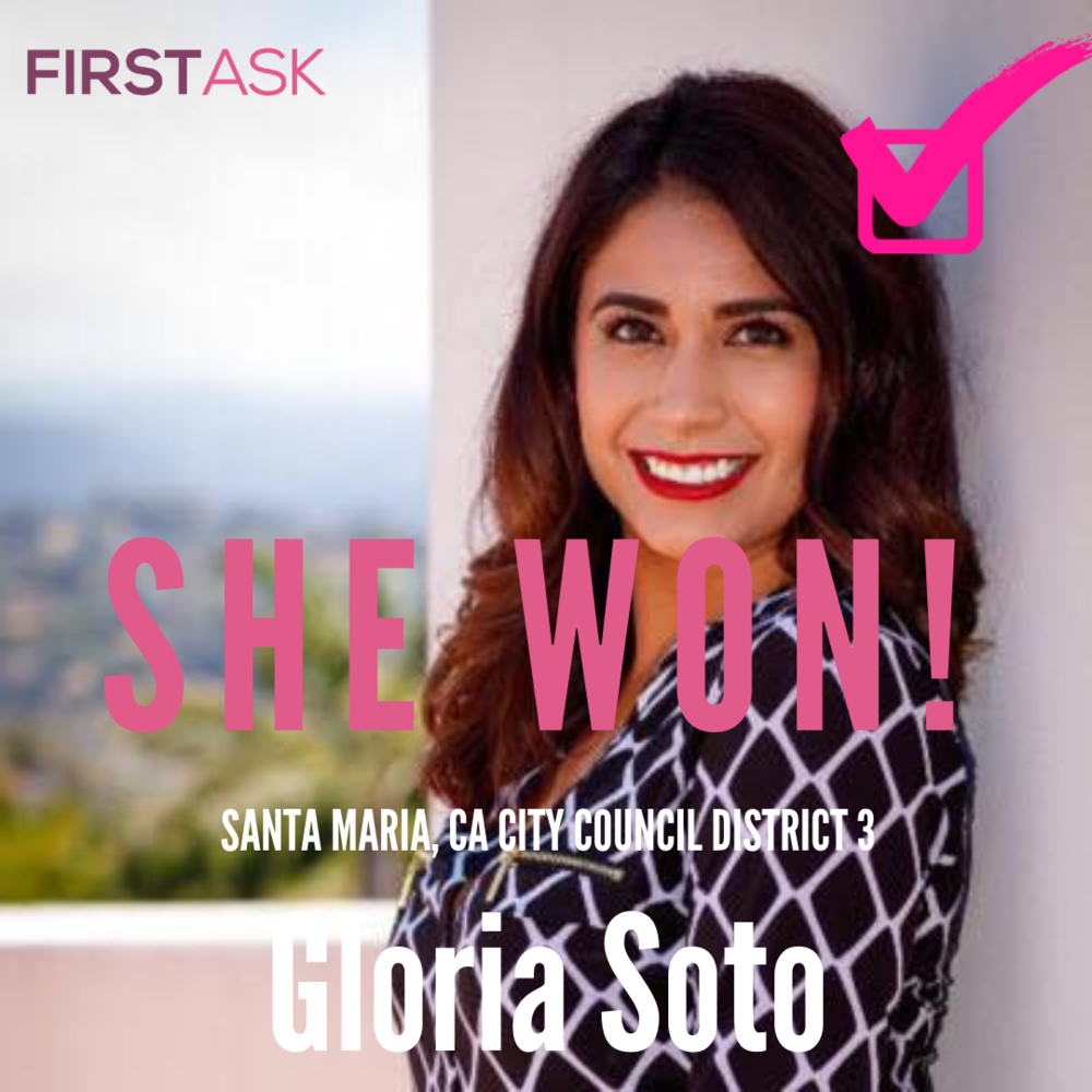 Gloria Soto-  Santa Maria City Council District 3, CA   Educational and professional background:  Gloria Soto was born, raised, and educated in Santa Maria. She comes from an immigrant family whose example taught her the value of hard work and determination, and whose parents made numerous sacrifices to ensure she would have a chance at a better life. Gloria took advantage of every opportunity that her family and community offered her. She was part of the first graduating class of Pioneer Valley High School, and she holds degrees from Allan Hancock College and Chapman University.  Gloria is a non-profit professional who, over the last seven years, has worked with Planned Parenthood California Central Coast in a variety of positions, including education, community engagement and development. Currently, she is the Regional Development Manager. Her work in the non-profit sector has also included the hundreds of hours she has volunteered in pursuit of her passion for youth advocacy and empowerment. She lives that passion by training youth leaders and directing week-long youth leadership programs. In addition, she is a member of the Board of Directors for Future Leaders of America, and she has also served on The Fund for Santa Barbara's Grant Making Committee (GMC). She is currently the GMC liaison to the Fund's Board of Directors. Her wide experience with non-profit organizations has taught her the importance of building coalitions between communities and individuals who share common goals.  Today, her parents, brother, niece, and nephew all live in Santa Maria. Gloria is a homeowner and resident of the Westgate neighborhood in District 3. She is bilingual, bi-cultural, and deeply connected to her many communities of the Santa Maria Valley. As a lifelong Santa Marian, Gloria understands the everyday struggles of families in our city, and will be a fierce advocate for affordable housing, living wage jobs, and expanding opportunities for all the youth of Santa Maria.  Gloria is 29 years old, making her the youngest woman in the history of Santa Maria to run for a seat on the city council. If elected, she would become the sixth woman council member since the city's founding in 1870.   Top campaign issues:  Development of Affordable Housing; Bringing More Jobs to Santa Maria; and the Youth of Santa Maria   Fun fact:  Gloria loves spending time at the beach with a great book.   Website