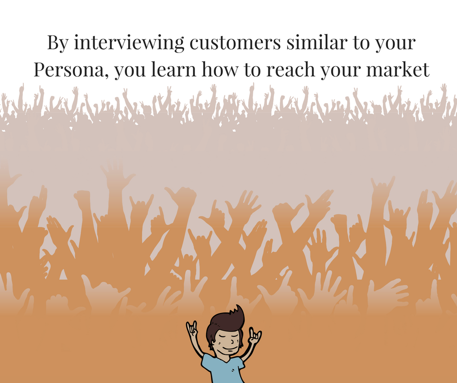 By Interviewing customers similar to your Persona, you learn to reach your market.