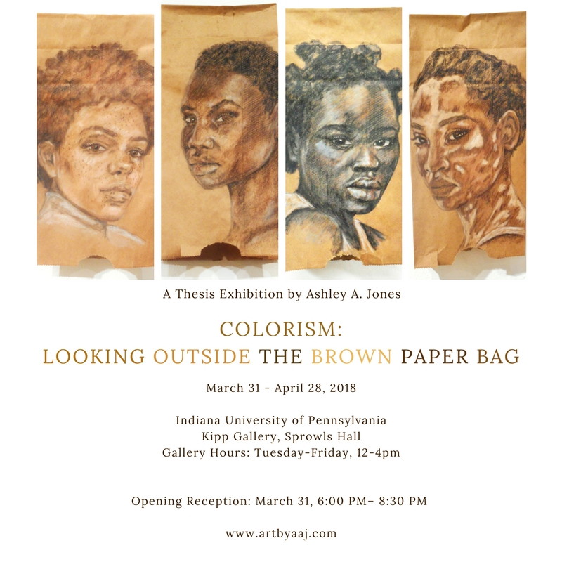 COLORISM: LOOKING OUTSIDE THE BROWN PAPER BAG   A Thesis Exhibition by  Ashley A. Jones  March 31 - April 28, 2018  Indiana University of Pennsylvania  Kipp Gallery, Sprowls Hall Gallery Hours: Tuesday-Friday, 12-4pm  Opening Reception: March 31, 6:00 PM– 8:30 PM