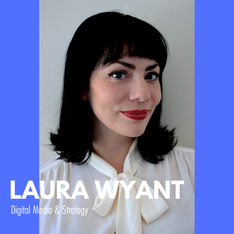 LAURA WYANT  DIGITAL MEDIA & STRATEGY CONSULTANT  Laura Wyant has over a decade of experience working with national and international companies to develop their brand voice and aid in implementing creative and strategic digital campaigns and advisement.   Laura holds a B.S. in Journalism and has contributed to a NYT Best Seller book, ghost written articles featured in medical journals and has conducted webinars on the merits of social media in small businesses, healthcare and more.  She is passionate about women's health and wellness and an avid Planned Parenthood volunteer in addition to being a mother of a sassy toddler. She resides in NYC.   Website  //  Twitter  //  LinkedIn