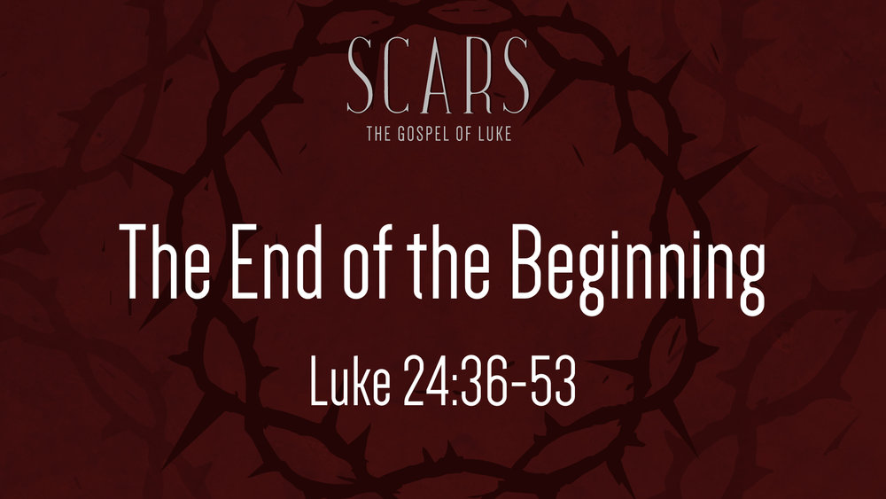 Luke 24.36-53 - The End of the Beginning.jpg