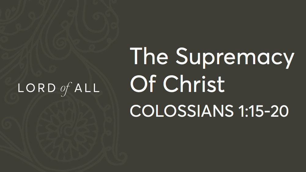 Col 1.15-20 - The Supremacy of Christ.jpg