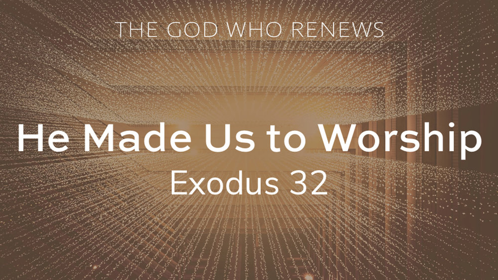 Exodus 32 - He Made Us to Worship.jpg