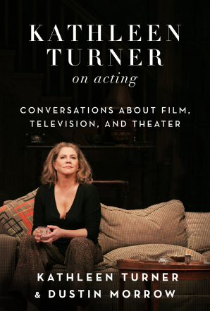 Kathleen Turner on Acting: Conversations About Film, Television, and Theater. –Dustin Morrow & Kathleen Turner.