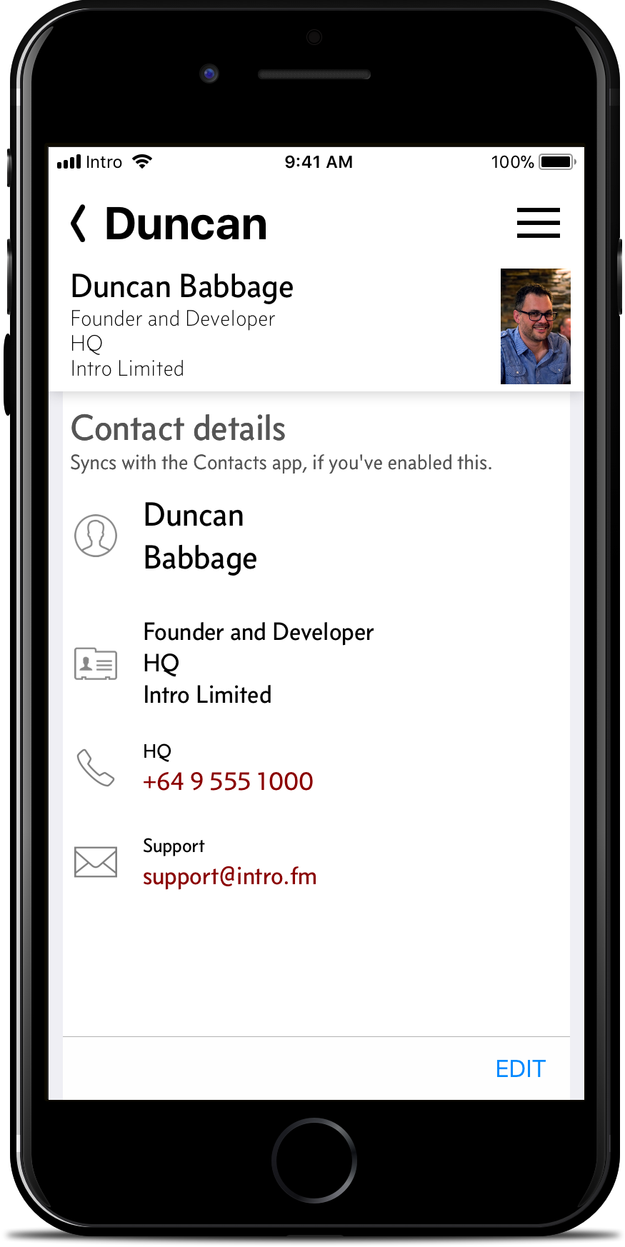 Connect. - Intro can be populated with your data from the iPhone Contacts, and keep the Contacts app up to date. (Or not, your choice.) Update contact details, sure. But Intro does far more. Easily re-order details to put the most important things first, on a per-contact basis. Merge duplicate contacts into a single entry.Try doing either of those in Contacts... you can't. Yet your Intro will update Contacts with these changes too.And of course, you can start calls and messages right here. You may never need to go back to Contacts again.