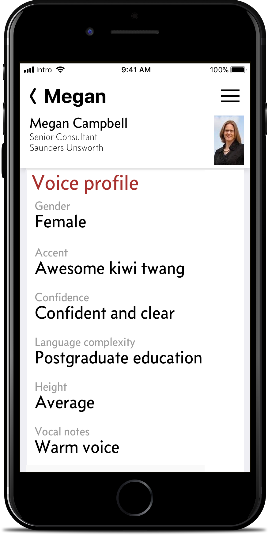 Give voice. - Coming soon: A voice can paint 1,000 pictures. Create a vocal profile of your contacts, from gender, to accent, confidence, the language complexity they use, their height, and other notes.You can search on these and other criteria later to find someone again—whether they're in current earshot or you're just hearing them again in your own mental replay.